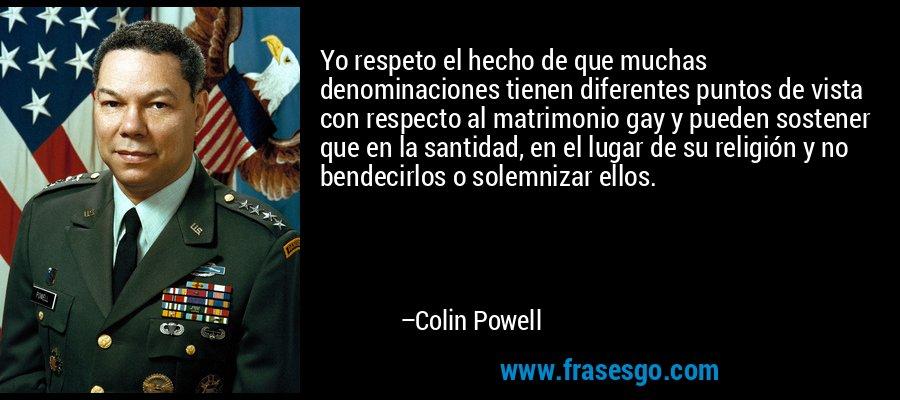 Yo respeto el hecho de que muchas denominaciones tienen diferentes puntos de vista con respecto al matrimonio gay y pueden sostener que en la santidad, en el lugar de su religión y no bendecirlos o solemnizar ellos. – Colin Powell