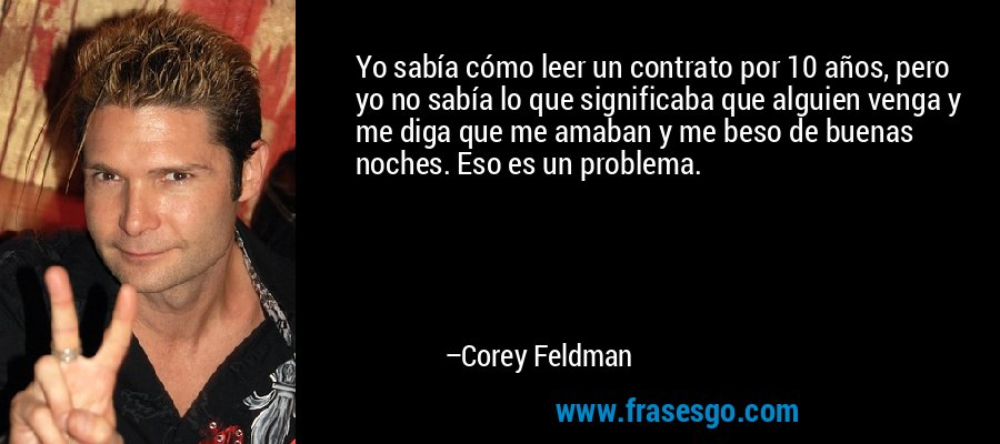 Yo sabía cómo leer un contrato por 10 años, pero yo no sabía lo que significaba que alguien venga y me diga que me amaban y me beso de buenas noches. Eso es un problema. – Corey Feldman
