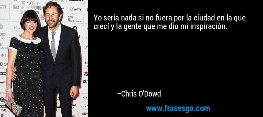 Yo sería nada si no fuera por la ciudad en la que crecí y la gente que me dio mi inspiración. – Chris O'Dowd