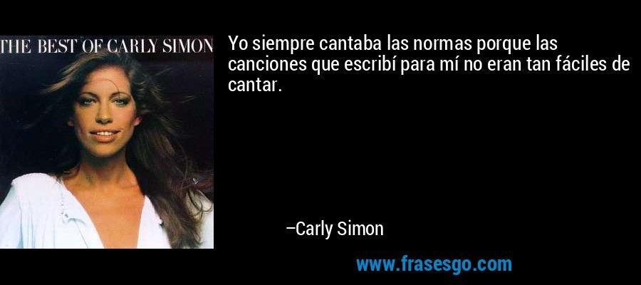 Yo siempre cantaba las normas porque las canciones que escribí para mí no eran tan fáciles de cantar. – Carly Simon
