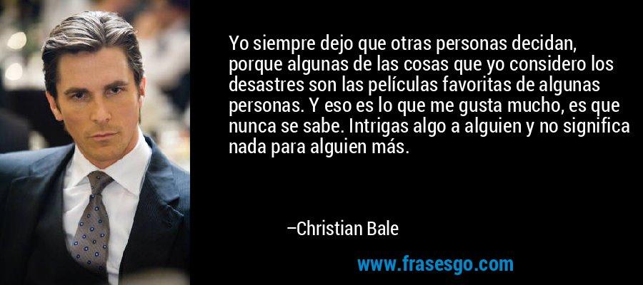 Yo siempre dejo que otras personas decidan, porque algunas de las cosas que yo considero los desastres son las películas favoritas de algunas personas. Y eso es lo que me gusta mucho, es que nunca se sabe. Intrigas algo a alguien y no significa nada para alguien más. – Christian Bale