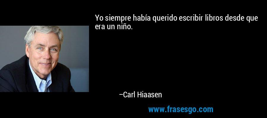 Yo siempre había querido escribir libros desde que era un niño. – Carl Hiaasen