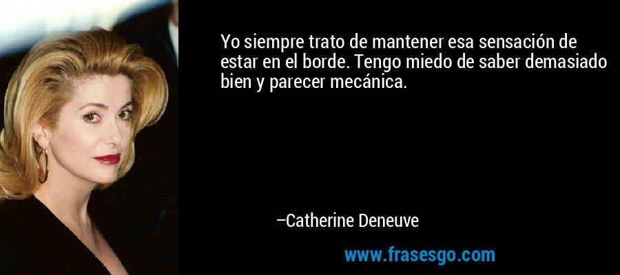 Yo siempre trato de mantener esa sensación de estar en el borde. Tengo miedo de saber demasiado bien y parecer mecánica. – Catherine Deneuve