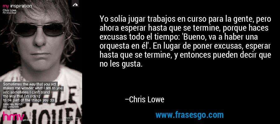 Yo solía jugar trabajos en curso para la gente, pero ahora esperar hasta que se termine, porque haces excusas todo el tiempo: 'Bueno, va a haber una orquesta en él'. En lugar de poner excusas, esperar hasta que se termine, y entonces pueden decir que no les gusta. – Chris Lowe