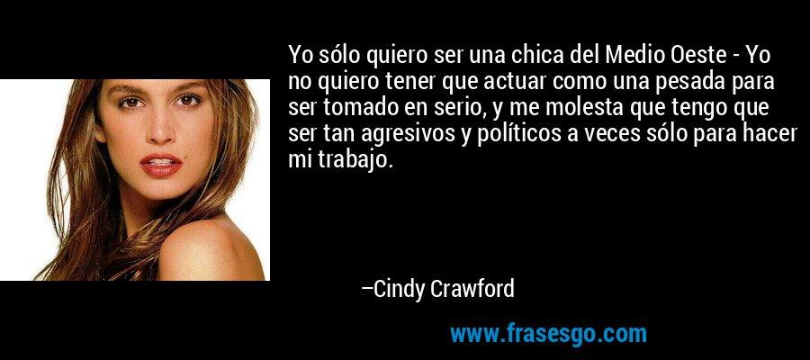 Yo sólo quiero ser una chica del Medio Oeste - Yo no quiero tener que actuar como una pesada para ser tomado en serio, y me molesta que tengo que ser tan agresivos y políticos a veces sólo para hacer mi trabajo. – Cindy Crawford