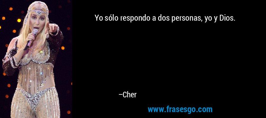 Yo sólo respondo a dos personas, yo y Dios. – Cher