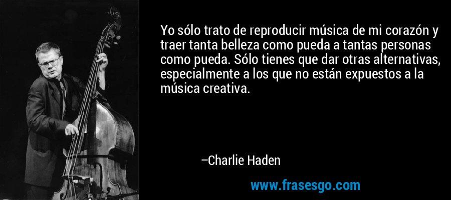 Yo sólo trato de reproducir música de mi corazón y traer tanta belleza como pueda a tantas personas como pueda. Sólo tienes que dar otras alternativas, especialmente a los que no están expuestos a la música creativa. – Charlie Haden