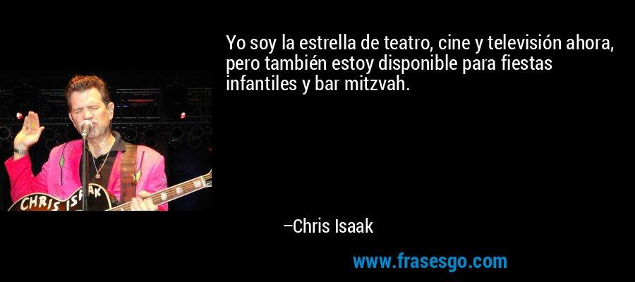 Yo soy la estrella de teatro, cine y televisión ahora, pero también estoy disponible para fiestas infantiles y bar mitzvah. – Chris Isaak