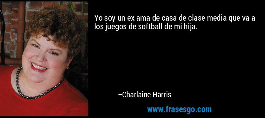 Yo soy un ex ama de casa de clase media que va a los juegos de softball de mi hija. – Charlaine Harris