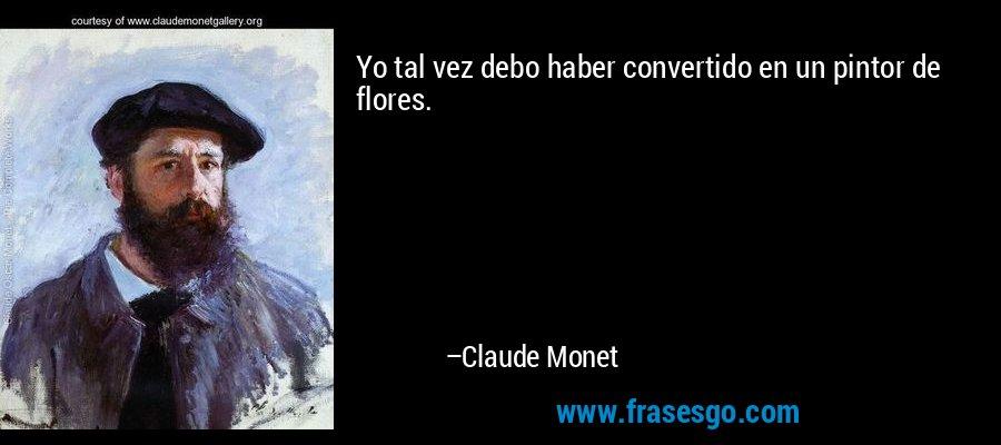 Yo tal vez debo haber convertido en un pintor de flores. – Claude Monet
