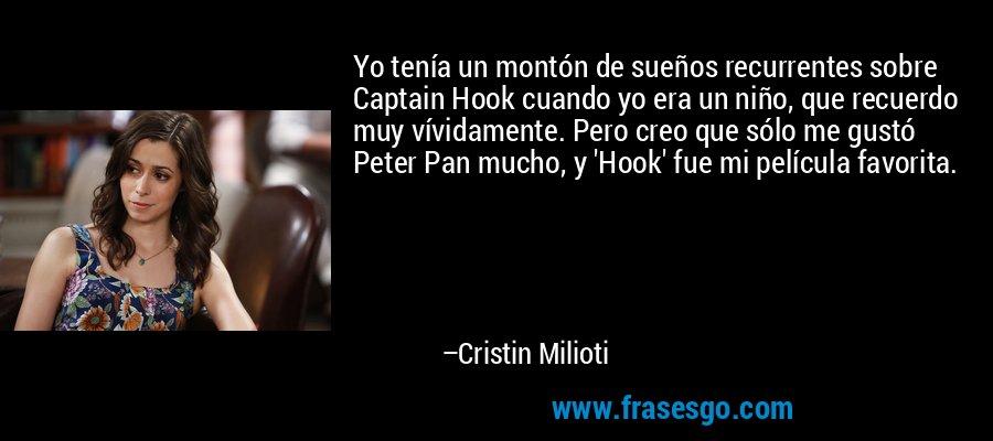 Yo tenía un montón de sueños recurrentes sobre Captain Hook cuando yo era un niño, que recuerdo muy vívidamente. Pero creo que sólo me gustó Peter Pan mucho, y 'Hook' fue mi película favorita. – Cristin Milioti