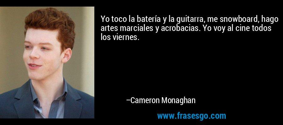Yo toco la batería y la guitarra, me snowboard, hago artes marciales y acrobacias. Yo voy al cine todos los viernes. – Cameron Monaghan