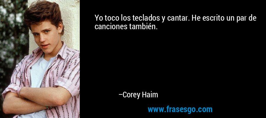 Yo toco los teclados y cantar. He escrito un par de canciones también. – Corey Haim