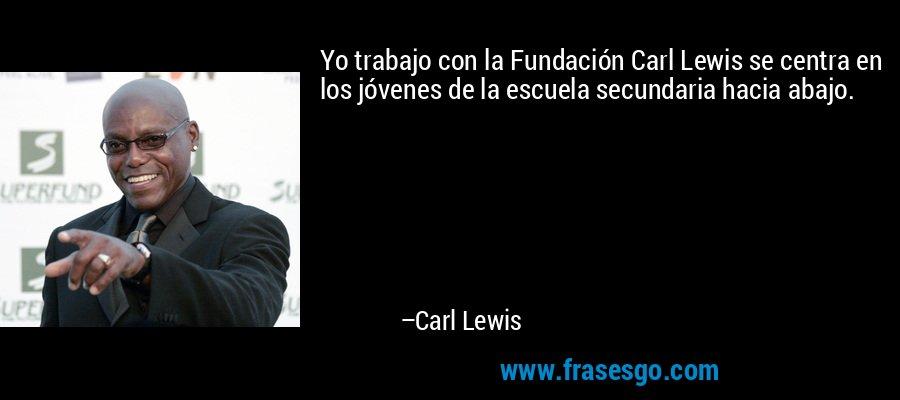 Yo trabajo con la Fundación Carl Lewis se centra en los jóvenes de la escuela secundaria hacia abajo. – Carl Lewis