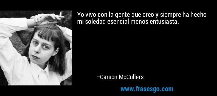 Yo vivo con la gente que creo y siempre ha hecho mi soledad esencial menos entusiasta. – Carson McCullers