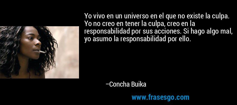 Yo vivo en un universo en el que no existe la culpa. Yo no creo en tener la culpa, creo en la responsabilidad por sus acciones. Si hago algo mal, yo asumo la responsabilidad por ello. – Concha Buika