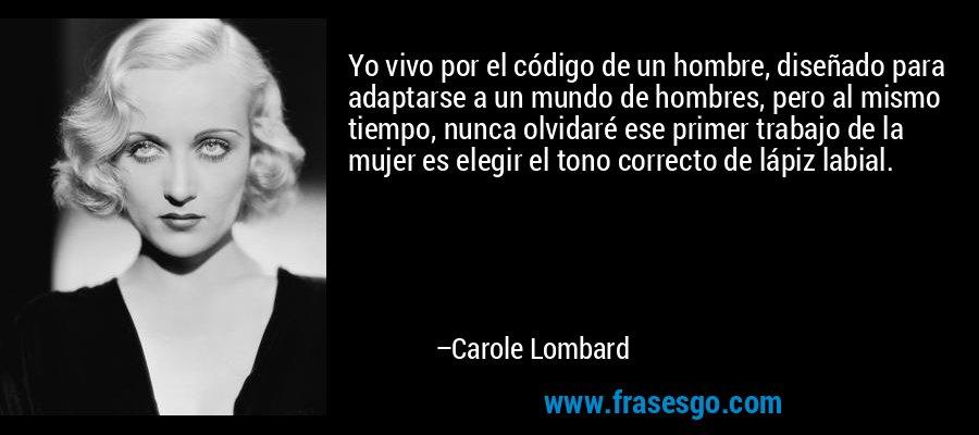 Yo vivo por el código de un hombre, diseñado para adaptarse a un mundo de hombres, pero al mismo tiempo, nunca olvidaré ese primer trabajo de la mujer es elegir el tono correcto de lápiz labial. – Carole Lombard