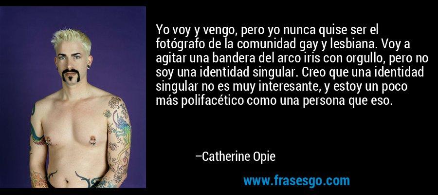 Yo voy y vengo, pero yo nunca quise ser el fotógrafo de la comunidad gay y lesbiana. Voy a agitar una bandera del arco iris con orgullo, pero no soy una identidad singular. Creo que una identidad singular no es muy interesante, y estoy un poco más polifacético como una persona que eso. – Catherine Opie