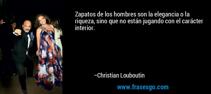 Zapatos de los hombres son la elegancia o la riqueza, sino que no están jugando con el carácter interior. – Christian Louboutin
