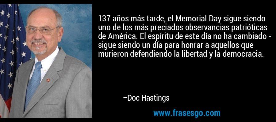 137 años más tarde, el Memorial Day sigue siendo uno de los más preciados observancias patrióticas de América. El espíritu de este día no ha cambiado - sigue siendo un día para honrar a aquellos que murieron defendiendo la libertad y la democracia. – Doc Hastings