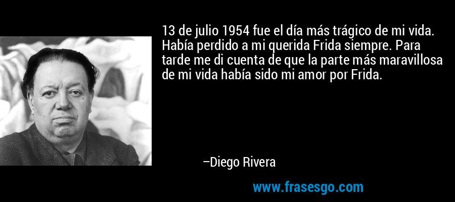 13 de julio 1954 fue el día más trágico de mi vida. Había perdido a mi querida Frida siempre. Para tarde me di cuenta de que la parte más maravillosa de mi vida había sido mi amor por Frida. – Diego Rivera