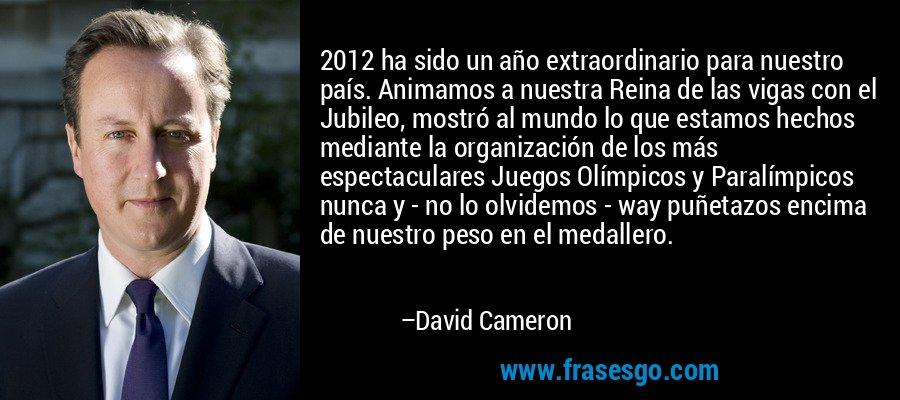 2012 ha sido un año extraordinario para nuestro país. Animamos a nuestra Reina de las vigas con el Jubileo, mostró al mundo lo que estamos hechos mediante la organización de los más espectaculares Juegos Olímpicos y Paralímpicos nunca y - no lo olvidemos - way puñetazos encima de nuestro peso en el medallero. – David Cameron