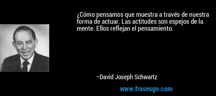 ¿Cómo pensamos que muestra a través de nuestra forma de actuar. Las actitudes son espejos de la mente. Ellos reflejan el pensamiento. – David Joseph Schwartz