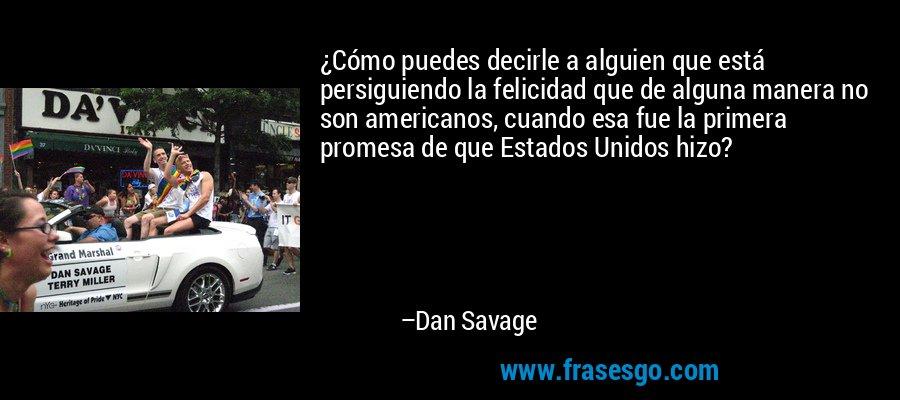 ¿Cómo puedes decirle a alguien que está persiguiendo la felicidad que de alguna manera no son americanos, cuando esa fue la primera promesa de que Estados Unidos hizo? – Dan Savage