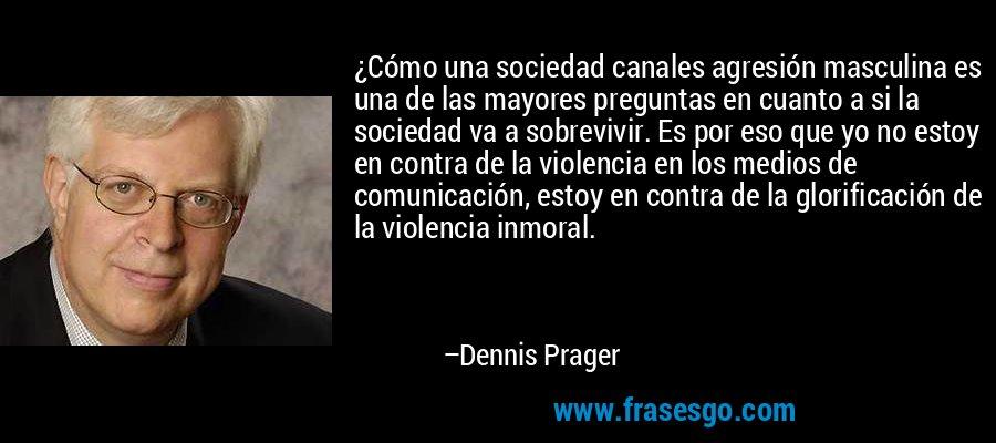 ¿Cómo una sociedad canales agresión masculina es una de las mayores preguntas en cuanto a si la sociedad va a sobrevivir. Es por eso que yo no estoy en contra de la violencia en los medios de comunicación, estoy en contra de la glorificación de la violencia inmoral. – Dennis Prager