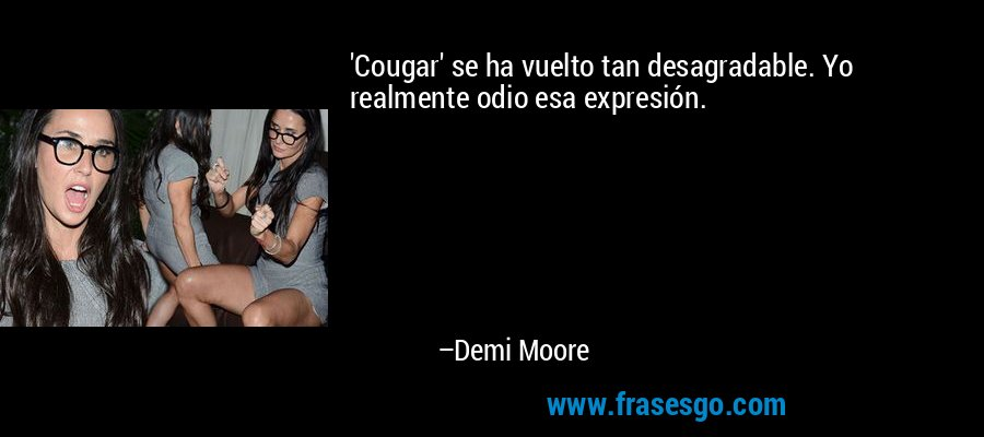 'Cougar' se ha vuelto tan desagradable. Yo realmente odio esa expresión. – Demi Moore