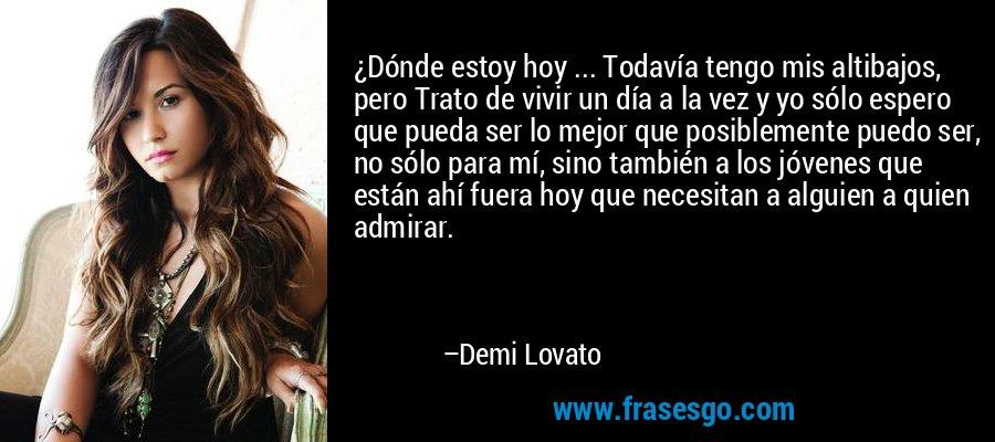 ¿Dónde estoy hoy ... Todavía tengo mis altibajos, pero Trato de vivir un día a la vez y yo sólo espero que pueda ser lo mejor que posiblemente puedo ser, no sólo para mí, sino también a los jóvenes que están ahí fuera hoy que necesitan a alguien a quien admirar. – Demi Lovato