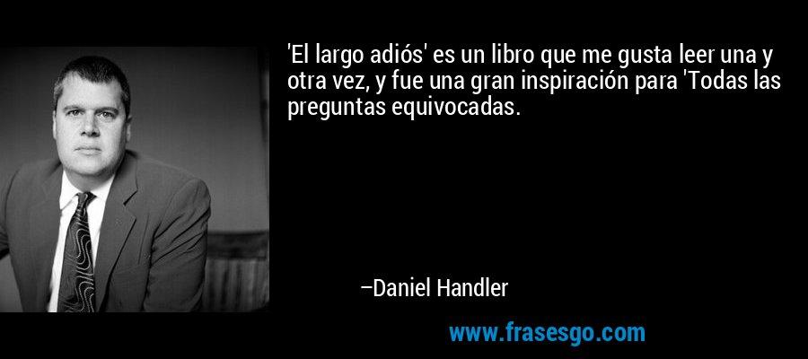 'El largo adiós' es un libro que me gusta leer una y otra vez, y fue una gran inspiración para 'Todas las preguntas equivocadas. – Daniel Handler