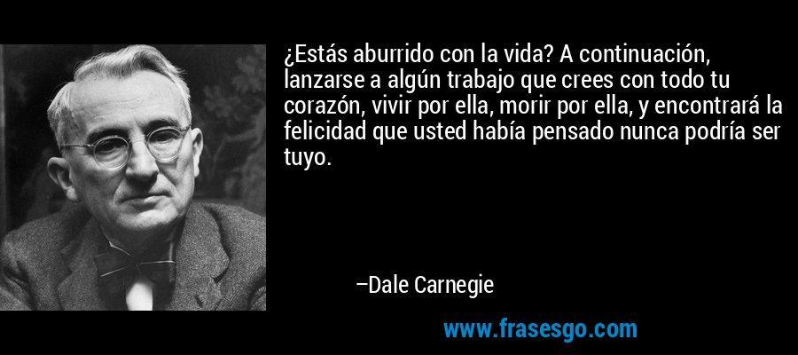 ¿Estás aburrido con la vida? A continuación, lanzarse a algún trabajo que crees con todo tu corazón, vivir por ella, morir por ella, y encontrará la felicidad que usted había pensado nunca podría ser tuyo. – Dale Carnegie