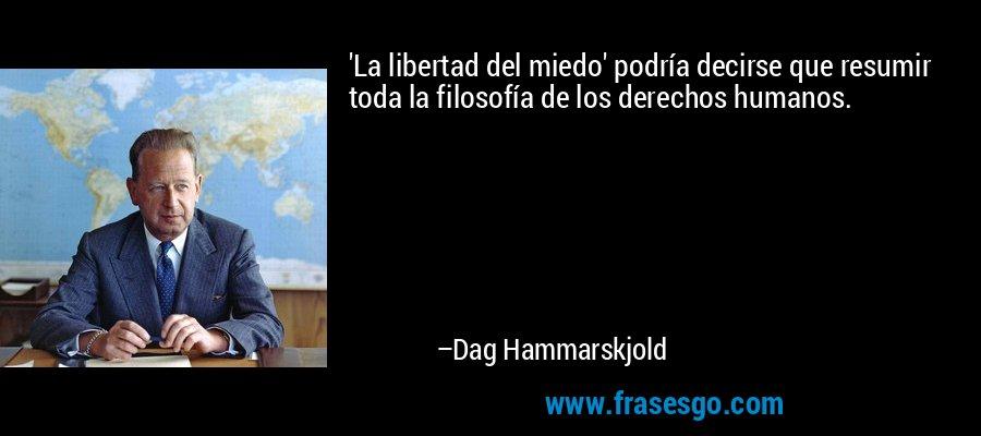'La libertad del miedo' podría decirse que resumir toda la filosofía de los derechos humanos. – Dag Hammarskjold