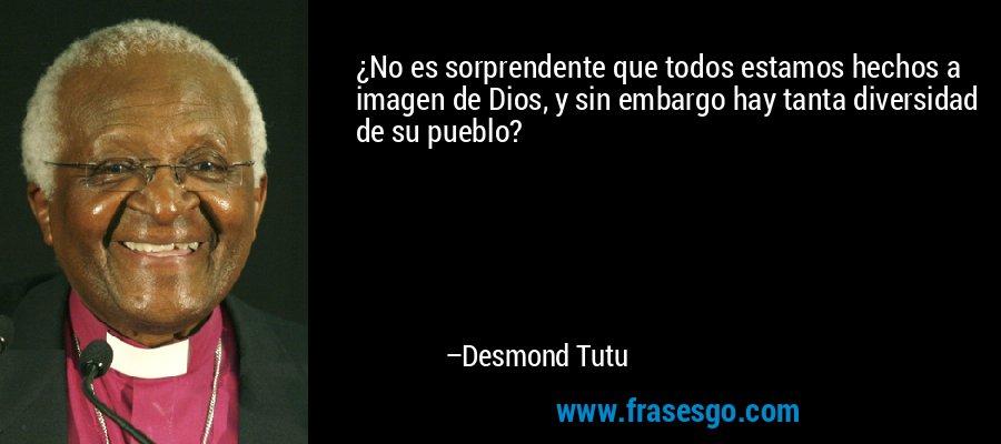 ¿No es sorprendente que todos estamos hechos a imagen de Dios, y sin embargo hay tanta diversidad de su pueblo? – Desmond Tutu