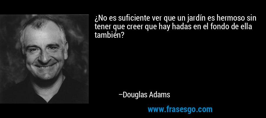 ¿No es suficiente ver que un jardín es hermoso sin tener que creer que hay hadas en el fondo de ella también? – Douglas Adams