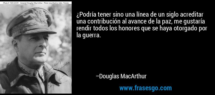 ¿Podría tener sino una línea de un siglo acreditar una contribución al avance de la paz, me gustaría rendir todos los honores que se haya otorgado por la guerra. – Douglas MacArthur
