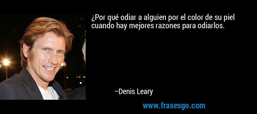 ¿Por qué odiar a alguien por el color de su piel cuando hay mejores razones para odiarlos. – Denis Leary