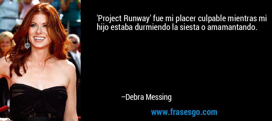 'Project Runway' fue mi placer culpable mientras mi hijo estaba durmiendo la siesta o amamantando. – Debra Messing
