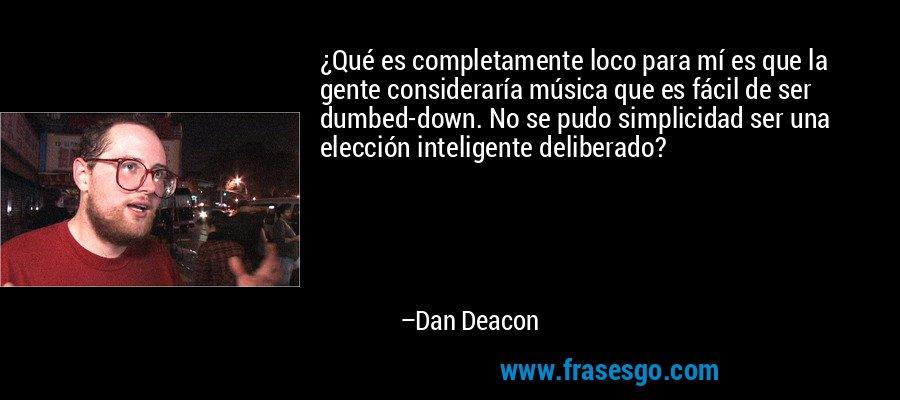 ¿Qué es completamente loco para mí es que la gente consideraría música que es fácil de ser dumbed-down. No se pudo simplicidad ser una elección inteligente deliberado? – Dan Deacon