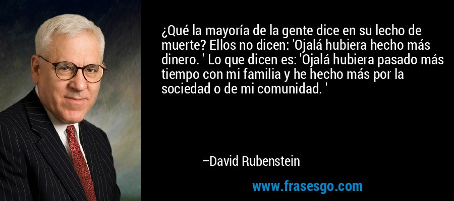 ¿Qué la mayoría de la gente dice en su lecho de muerte? Ellos no dicen: 'Ojalá hubiera hecho más dinero. ' Lo que dicen es: 'Ojalá hubiera pasado más tiempo con mi familia y he hecho más por la sociedad o de mi comunidad. ' – David Rubenstein