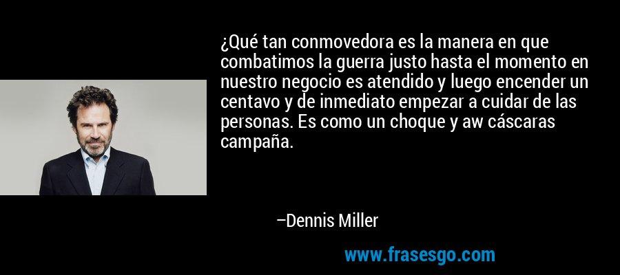 ¿Qué tan conmovedora es la manera en que combatimos la guerra justo hasta el momento en nuestro negocio es atendido y luego encender un centavo y de inmediato empezar a cuidar de las personas. Es como un choque y aw cáscaras campaña. – Dennis Miller