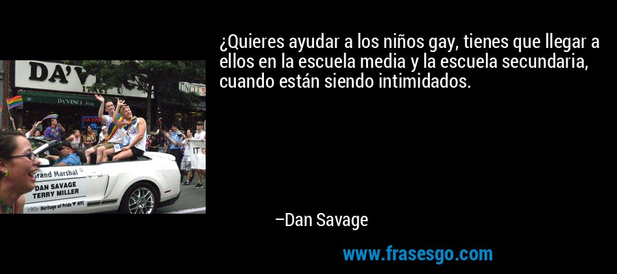 ¿Quieres ayudar a los niños gay, tienes que llegar a ellos en la escuela media y la escuela secundaria, cuando están siendo intimidados. – Dan Savage