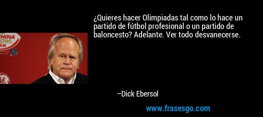 ¿Quieres hacer Olimpiadas tal como lo hace un partido de fútbol profesional o un partido de baloncesto? Adelante. Ver todo desvanecerse. – Dick Ebersol