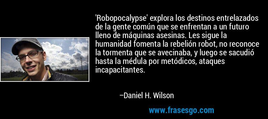 'Robopocalypse' explora los destinos entrelazados de la gente común que se enfrentan a un futuro lleno de máquinas asesinas. Les sigue la humanidad fomenta la rebelión robot, no reconoce la tormenta que se avecinaba, y luego se sacudió hasta la médula por metódicos, ataques incapacitantes. – Daniel H. Wilson