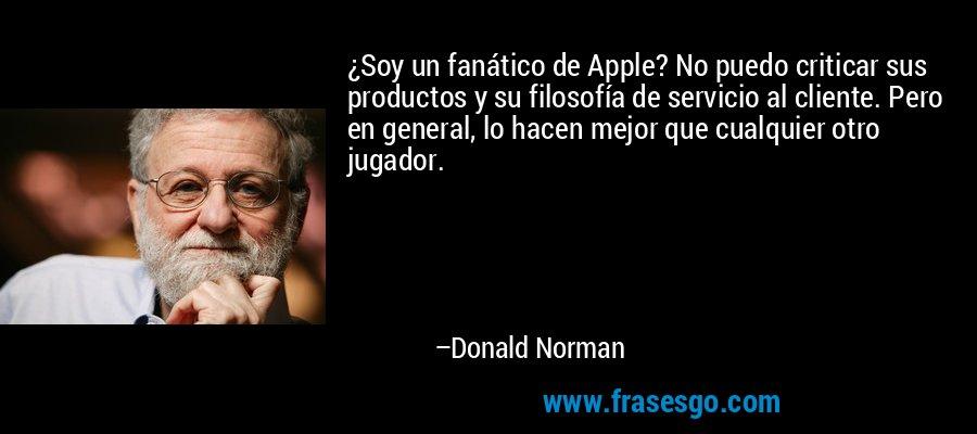 ¿Soy un fanático de Apple? No puedo criticar sus productos y su filosofía de servicio al cliente. Pero en general, lo hacen mejor que cualquier otro jugador. – Donald Norman