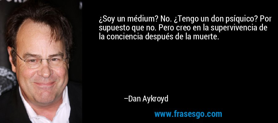 ¿Soy un médium? No. ¿Tengo un don psíquico? Por supuesto que no. Pero creo en la supervivencia de la conciencia después de la muerte. – Dan Aykroyd