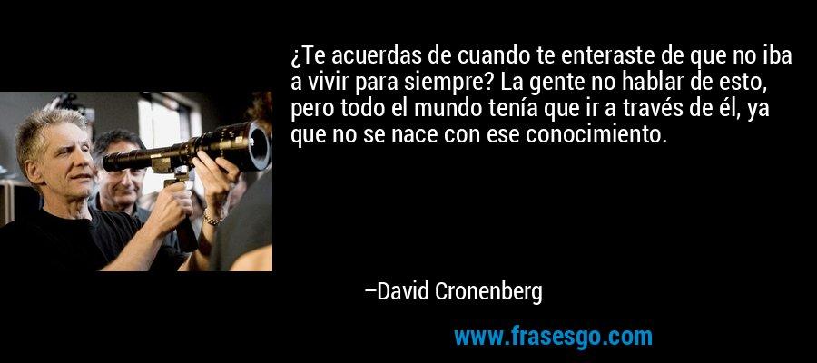 ¿Te acuerdas de cuando te enteraste de que no iba a vivir para siempre? La gente no hablar de esto, pero todo el mundo tenía que ir a través de él, ya que no se nace con ese conocimiento. – David Cronenberg