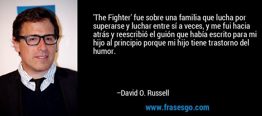 'The Fighter' fue sobre una familia que lucha por superarse y luchar entre sí a veces, y me fui hacia atrás y reescribió el guión que había escrito para mi hijo al principio porque mi hijo tiene trastorno del humor. – David O. Russell