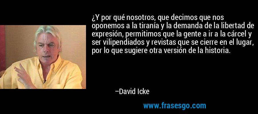 ¿Y por qué nosotros, que decimos que nos oponemos a la tiranía y la demanda de la libertad de expresión, permitimos que la gente a ir a la cárcel y ser vilipendiados y revistas que se cierre en el lugar, por lo que sugiere otra versión de la historia. – David Icke